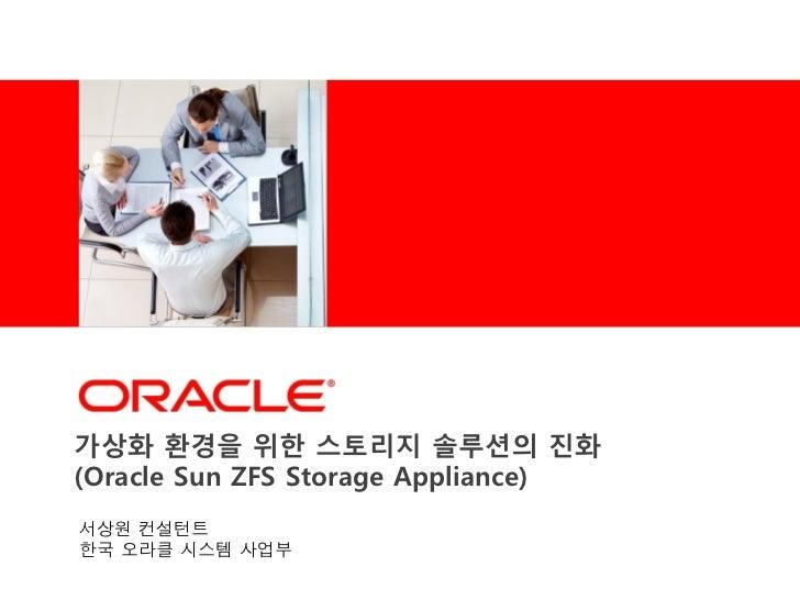 <Insert Picture Here>가상화 홖경을 위한 스토리지 솔루션의 짂화(Oracle Sun ZFS Storage Appliance)서상원 컨설턴트한국 오라클 시스템 사업부