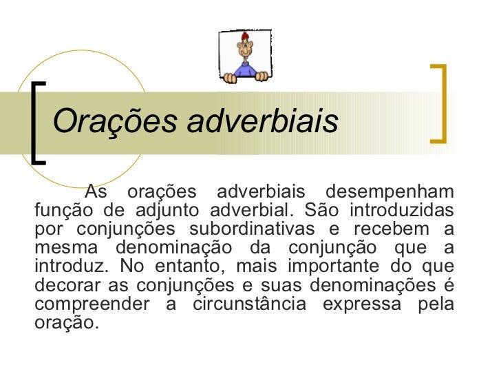 Orações adverbiais As orações adverbiais desempenham função de adjunto adverbial. São introduzidas por conjunções subordin...