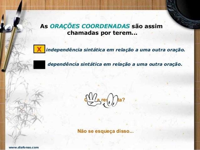 www.diafonso.com As ORAÇÕES COORDENADAS são assim chamadas por terem... independência sintática em relação a uma outra ora...