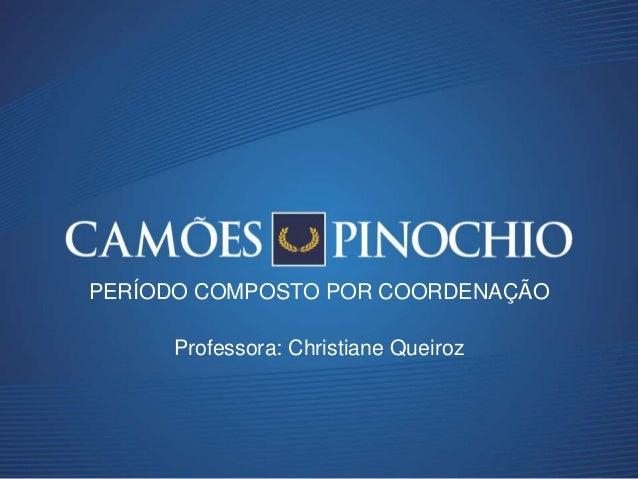 Professora: Christiane Queiroz PERÍODO COMPOSTO POR COORDENAÇÃO