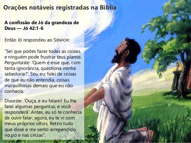 """Orações notáveis registradas na Bíblia A confissão de Jó da grandeza de Deus — Jó 42:1-6 Então Jó respondeu ao SENHOR: """"Se..."""
