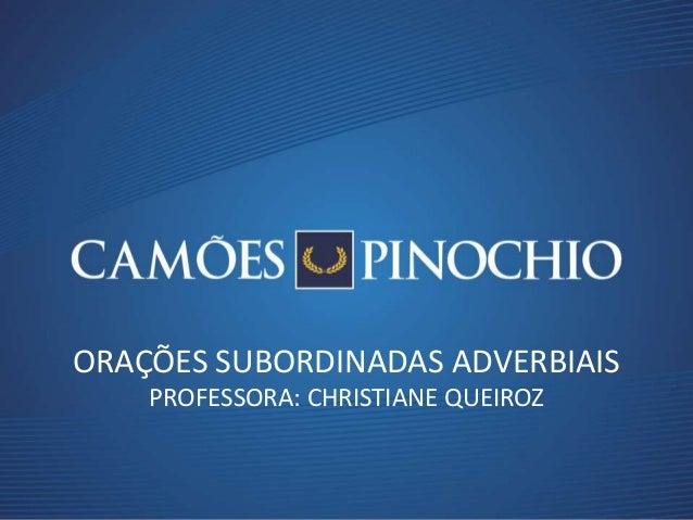 ORAÇÕES SUBORDINADAS ADVERBIAIS PROFESSORA: CHRISTIANE QUEIROZ