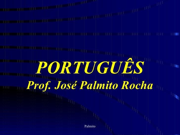 PORTUGUÊS Prof. José Palmito Rocha