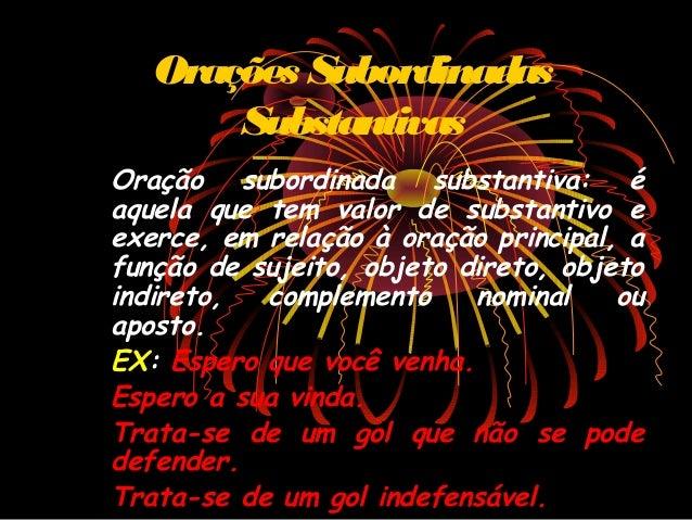 Orações Subordinadas Substantivas Oração subordinada substantiva: é aquela que tem valor de substantivo e exerce, em relaç...