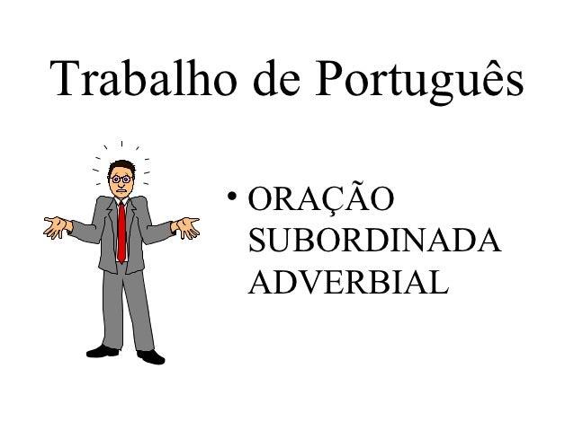 Trabalho de Português       • ORAÇÃO         SUBORDINADA         ADVERBIAL