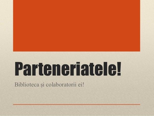 Parteneriatele!Biblioteca și colaboratorii ei!