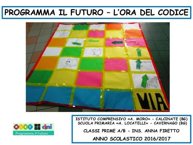PROGRAMMA IL FUTURO – L'ORA DEL CODICE ISTITUTO COMPRENSIVO «A. MORO» - CALCINATE (BG) SCUOLA PRIMARIA «A. LOCATELLI» - CA...