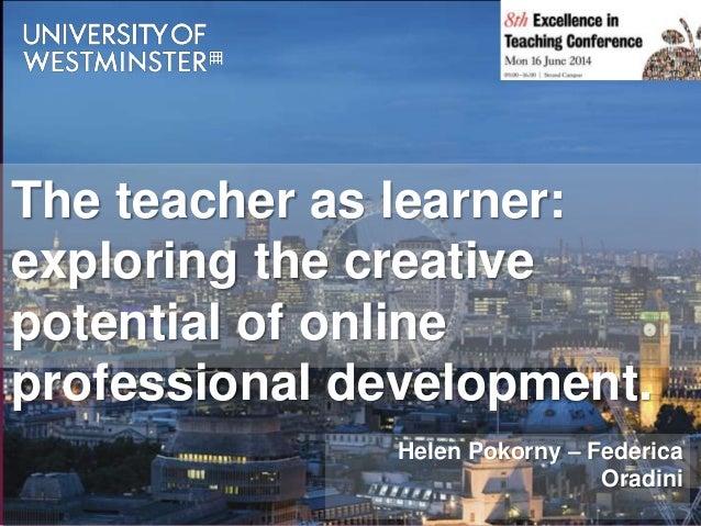 Helen Pokorny – Federica Oradini The teacher as learner: exploring the creative potential of online professional developme...