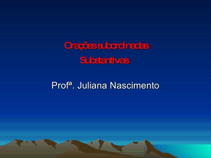 Orações subordinadas Substantivas   Profª. Juliana Nascimento