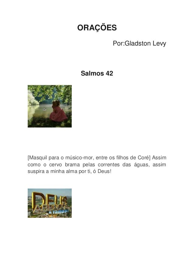 ORAÇÕES Por:Gladston Levy Salmos 42 [Masquil para o músico-mor, entre os filhos de Coré] Assim como o cervo brama pelas co...