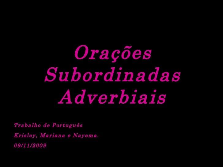 Orações Subordinadas Adverbiais Trabalho de Português Krisley, Mariana e Nayema.  09/11/2009