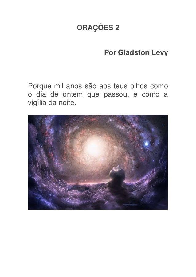 ORAÇÕES 2                     Por Gladston LevyPorque mil anos são aos teus olhos comoo dia de ontem que passou, e como av...
