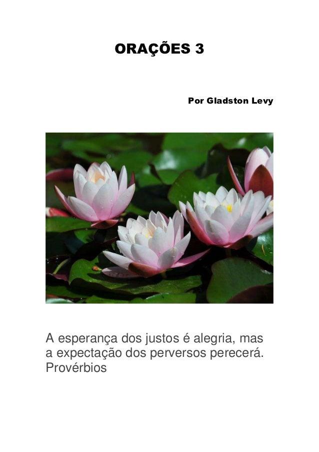 ORAÇÕES 3                        Por Gladston LevyA esperança dos justos é alegria, masa expectação dos perversos perecerá...