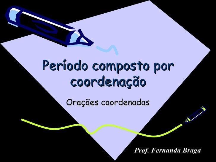 Período composto por     coordenação   Orações coordenadas                  Prof. Fernanda Braga