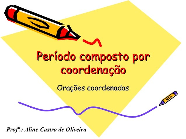 Período composto porPeríodo composto porcoordenaçãocoordenaçãoOrações coordenadasOrações coordenadasProfª.: Aline Castro d...