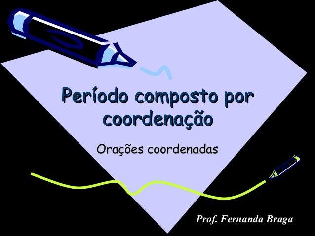 Período composto porPeríodo composto por coordenaçãocoordenação Orações coordenadasOrações coordenadas Prof. Fernanda Braga