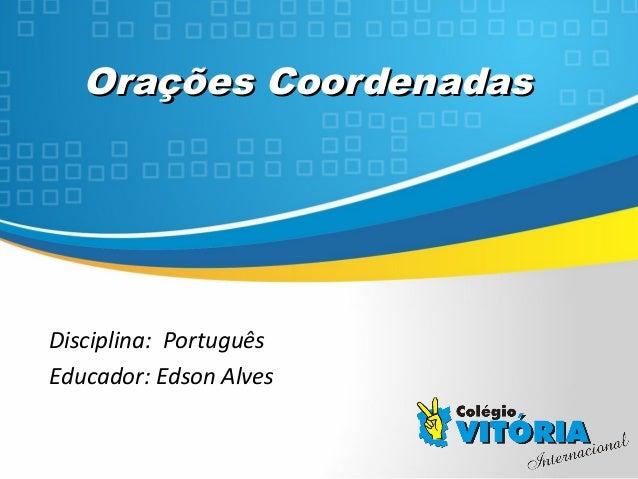 Crateús/CECrateús/CE Orações CoordenadasOrações Coordenadas Disciplina: Português Educador: Edson Alves