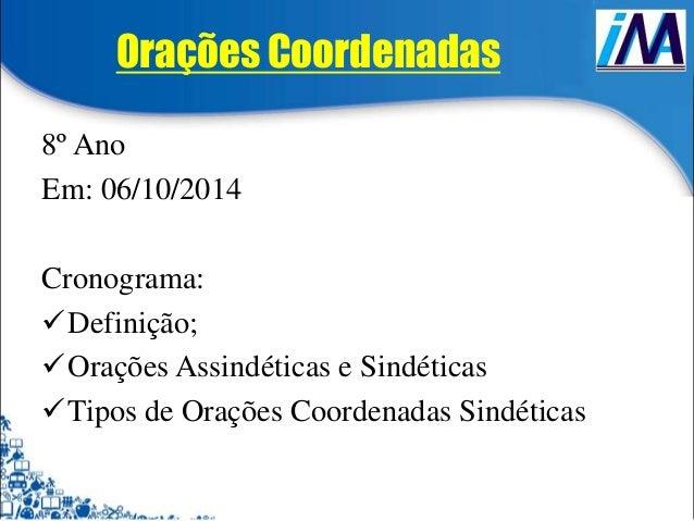 Orações Coordenadas  8º Ano  Em: 06/10/2014  Cronograma:  Definição;  Orações Assindéticas e Sindéticas  Tipos de Oraçõ...