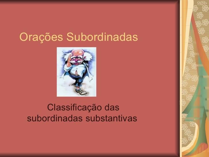 Orações Subordinadas Classificação das subordinadas substantivas