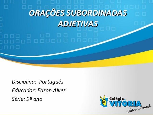 Crateús/CE ORAÇÕES SUBORDINADASORAÇÕES SUBORDINADAS ADJETIVASADJETIVAS Disciplina: Português Educador: Edson Alves Série: ...