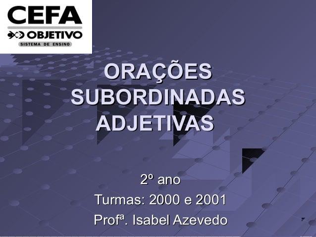 ORAÇÕESORAÇÕES SUBORDINADASSUBORDINADAS ADJETIVASADJETIVAS 2º ano2º ano Turmas: 2000 e 2001Turmas: 2000 e 2001 Profª. Isab...