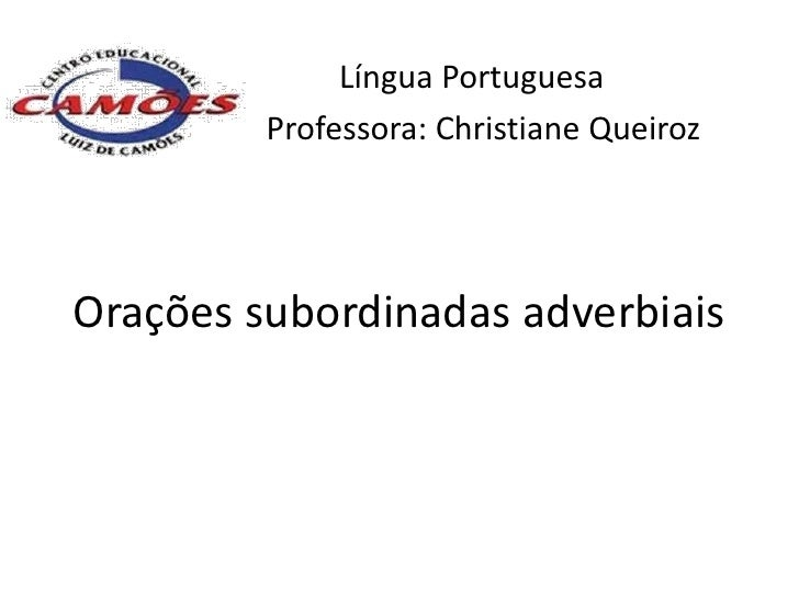 Língua Portuguesa         Professora: Christiane QueirozOrações subordinadas adverbiais