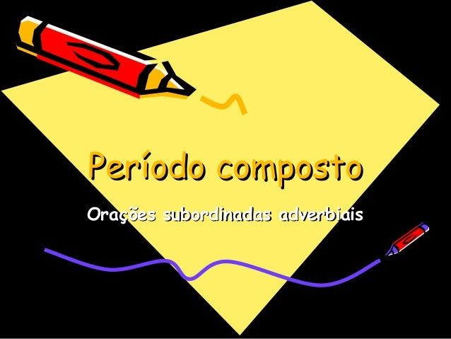 Período compostoPeríodo composto Orações subordinadas adverbiaisOrações subordinadas adverbiais