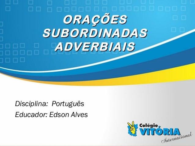 Crateús/CE ORAÇÕESORAÇÕES SUBORDINADASSUBORDINADAS ADVERBIAISADVERBIAIS Disciplina: Português Educador: Edson Alves