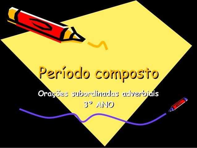 Período compostoPeríodo composto Orações subordinadas adverbiaisOrações subordinadas adverbiais 3º ANO3º ANO