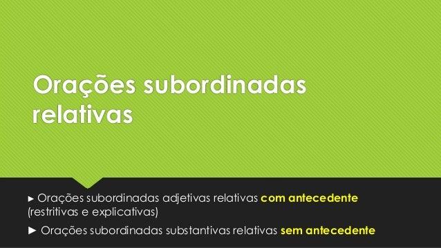 Orações subordinadas relativas  ► Orações  subordinadas adjetivas relativas com antecedente (restritivas e explicativas) ►...
