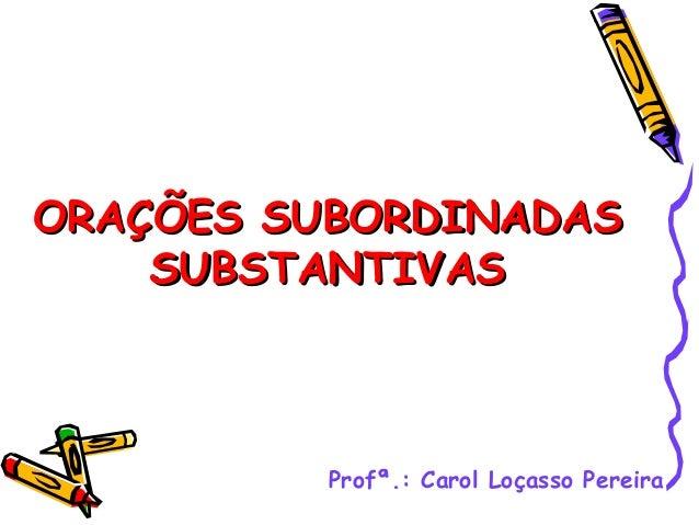 ORAÇÕES SUBORDINADAS    SUBSTANTIVAS          Profª.: Carol Loçasso Pereira