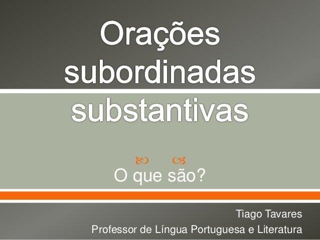   O que são? Tiago Tavares Professor de Língua Portuguesa e Literatura