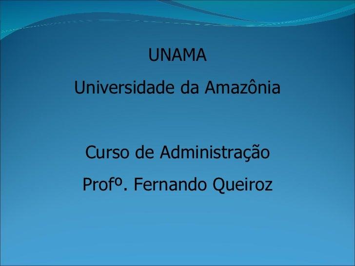 UNAMA Universidade da Amazônia Curso de Administração Profº. Fernando Queiroz