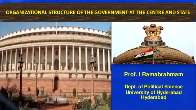 Prof. I Ramabrahmam Dept. of Political Science University of Hyderabad Hyderabad ORGANIZATIONAL STRUCTURE OF THE GOVERNMEN...