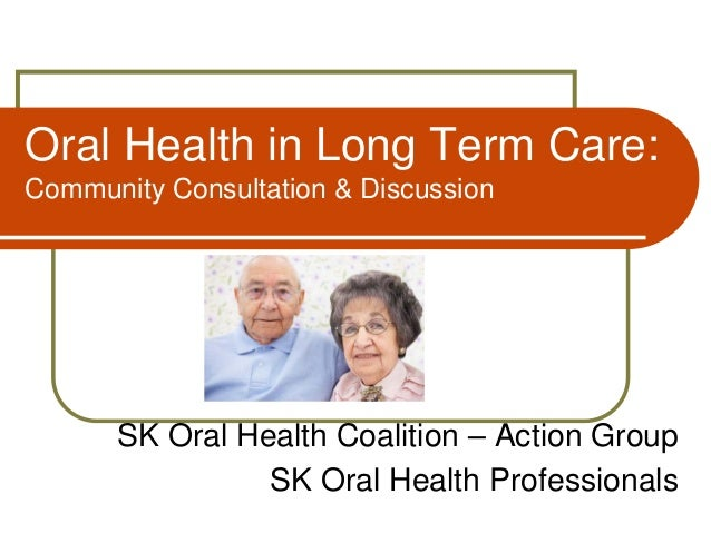 Oral Health in Long Term Care: Community Consultation & Discussion  SK Oral Health Coalition – Action Group SK Oral Health...