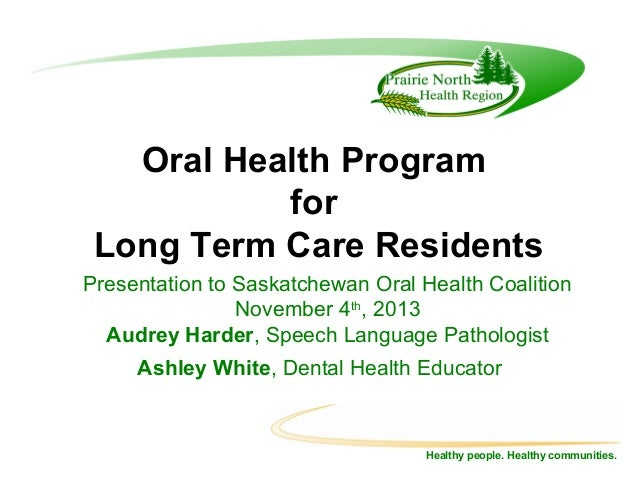 Oral Health Program for Long Term Care Residents Presentation to Saskatchewan Oral Health Coalition November 4th, 2013 Aud...