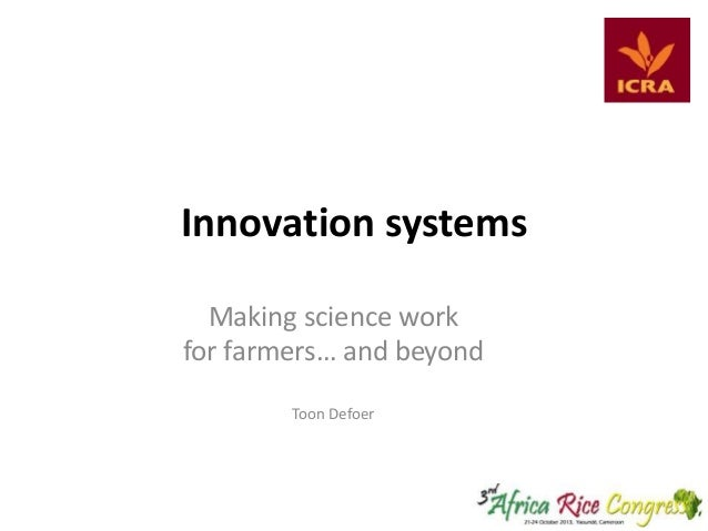 Innovation systems Making science work for farmers… and beyond Toon Defoer