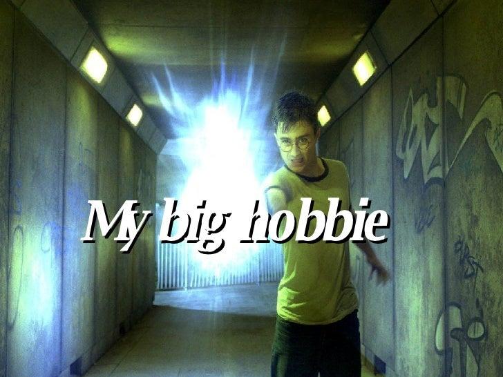 My big hobbie
