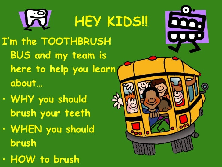 HEY KIDS!! <ul><li>I'm the TOOTHBRUSH BUS and my team is here to help you learn about… </li></ul><ul><li>WHY you should  b...