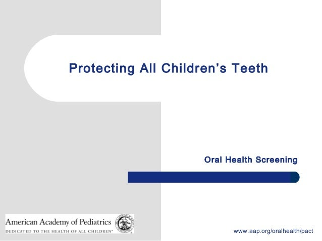 1 www.aap.org/oralhealth/pact Protecting All Children's Teeth Oral Health Screening