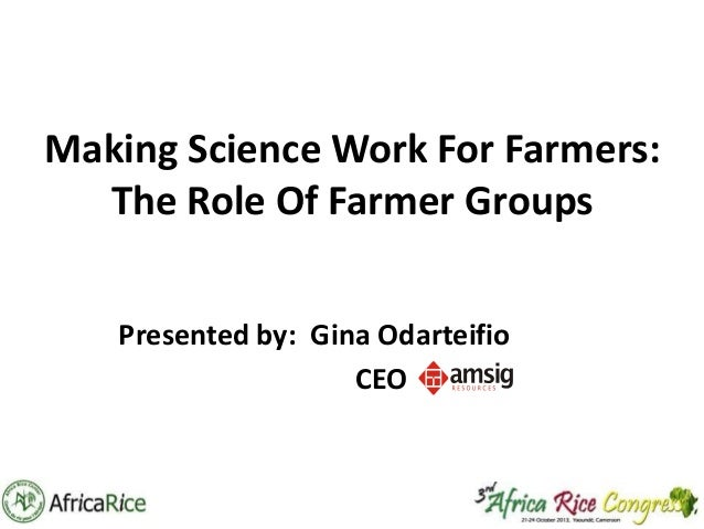 Making Science Work For Farmers: The Role Of Farmer Groups Presented by: Gina Odarteifio CEO
