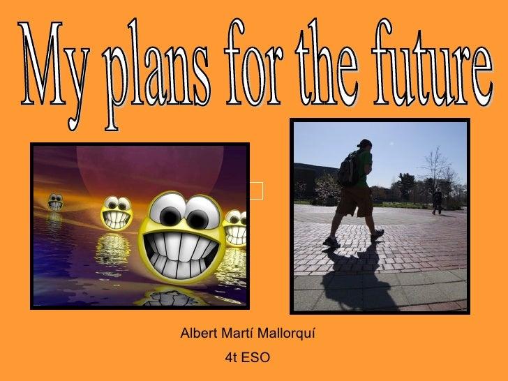 My plans for the future Albert Martí Mallorquí 4t ESO