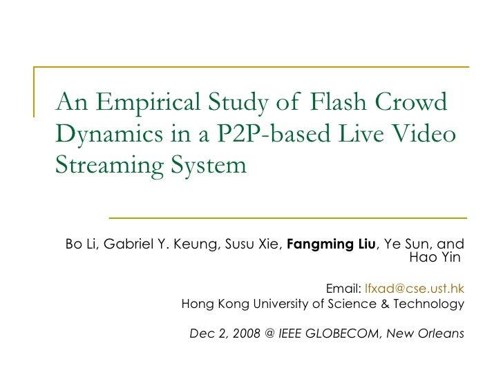 An Empirical Study of Flash Crowd Dynamics in a P2P-based Live Video Streaming System Bo Li, Gabriel Y. Keung, Susu Xie,  ...
