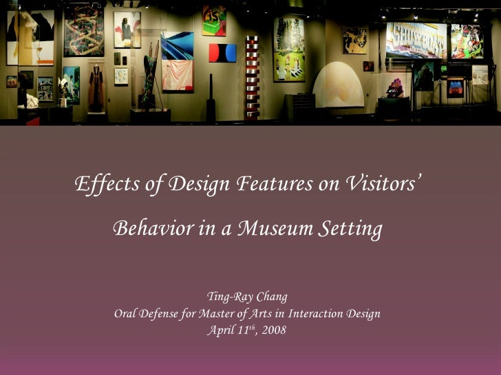 Effects of Design Features on Visitors' Behavior in a Museum Setting Ting-Ray Chang Oral Defense for Master of Arts in Int...