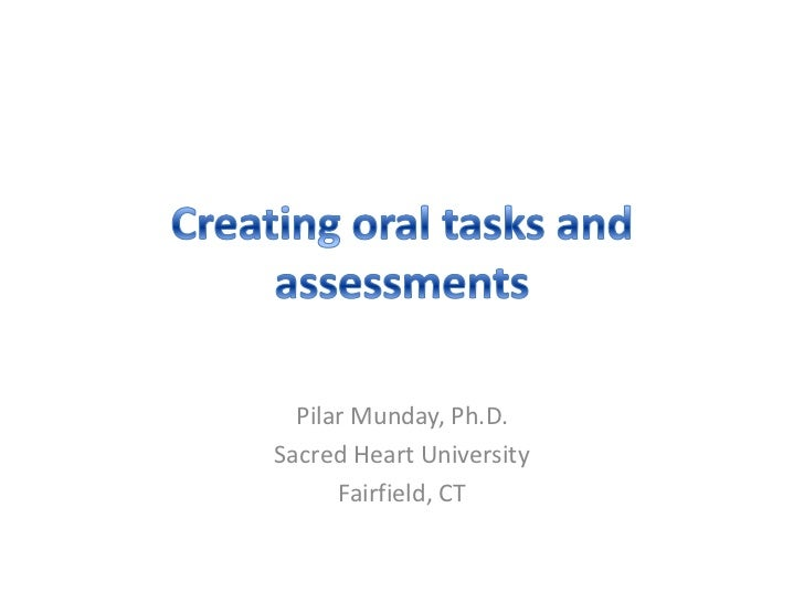 Creating oral tasks and assessments<br />PilarMunday, Ph.D.<br />Sacred Heart University<br />Fairfield, CT<br />