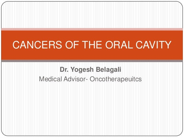 Dr. Yogesh Belagali Medical Advisor- Oncotherapeuitcs CANCERS OF THE ORAL CAVITY