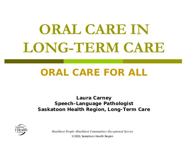 ORAL CARE IN LONG-TERM CARE ORAL CARE FOR ALL Laura Carney Speech-Language Pathologist Saskatoon Health Region, Long-Term ...