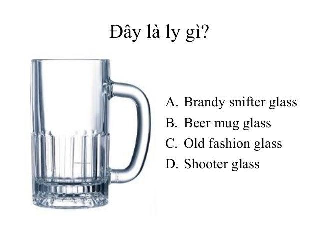 Đây là ly gì?  A. B. C. D.  Brandy snifter glass Beer mug glass Old fashion glass Shooter glass