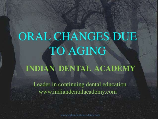 ORAL CHANGES DUE TO AGING INDIAN DENTAL ACADEMY Leader in continuing dental education www.indiandentalacademy.com  www.ind...