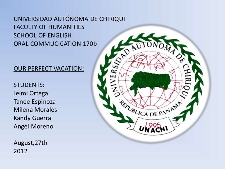 UNIVERSIDAD AUTÓNOMA DE CHIRIQUIFACULTY OF HUMANITIESSCHOOL OF ENGLISHORAL COMMUCICATION 170bOUR PERFECT VACATION:STUDENTS...